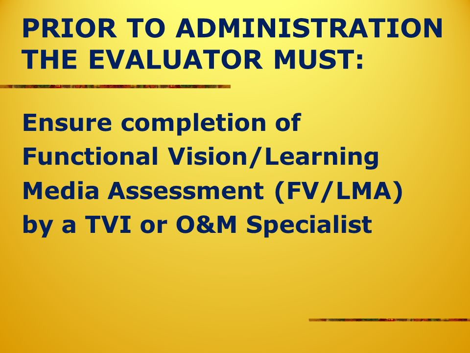 PRIOR TO ADMINISTRATION THE EVALUATOR MUST: Ensure completion of Functional Vision/Learning Media Assessment (FV/LMA) by a TVI or O&M Specialist