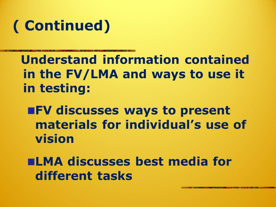 ( Continued) Understand information contained in the FV/LMA and ways to use it in testing: FV discusses ways to present materials for individuals use of vision LMA discusses best media for different tasks