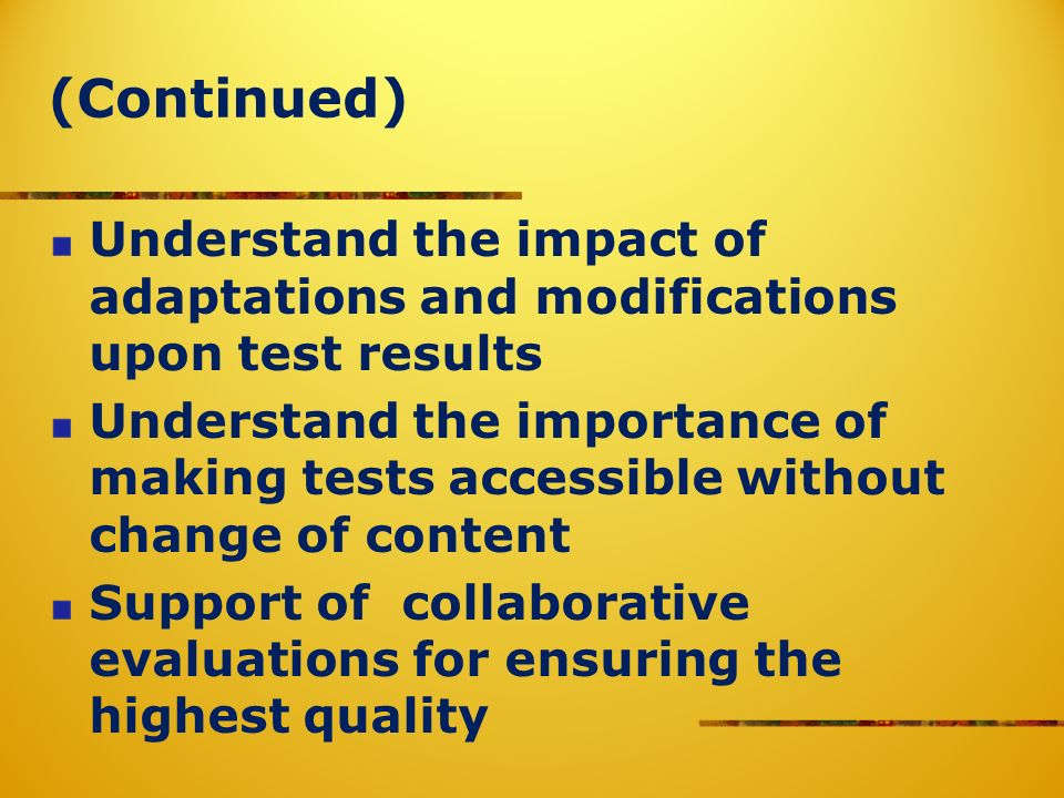 (Continued) Understand the impact of adaptations and modifications upon test results Understand the importance of making tests accessible without change of content Support of collaborative evaluations for ensuring the highest quality