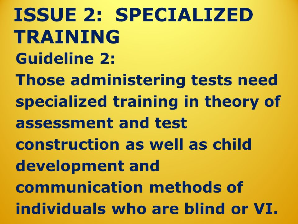 ISSUE 2: SPECIALIZED TRAINING Guideline 2: Those administering tests need specialized training in theory of assessment and test construction as well as child development and communication methods of individuals who are blind or VI.