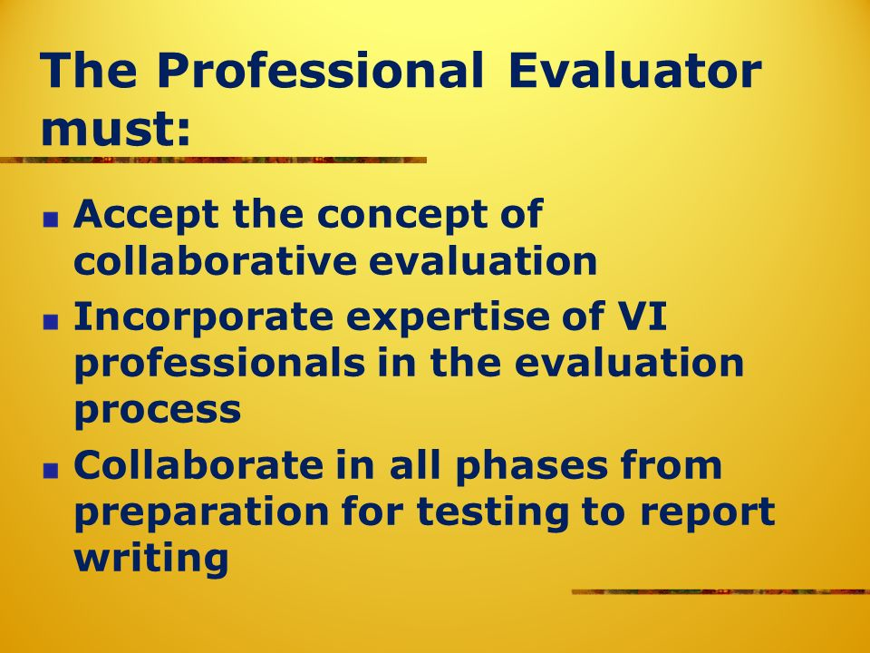 The Professional Evaluator must: Accept the concept of collaborative evaluation Incorporate expertise of VI professionals in the evaluation process Collaborate in all phases from preparation for testing to report writing