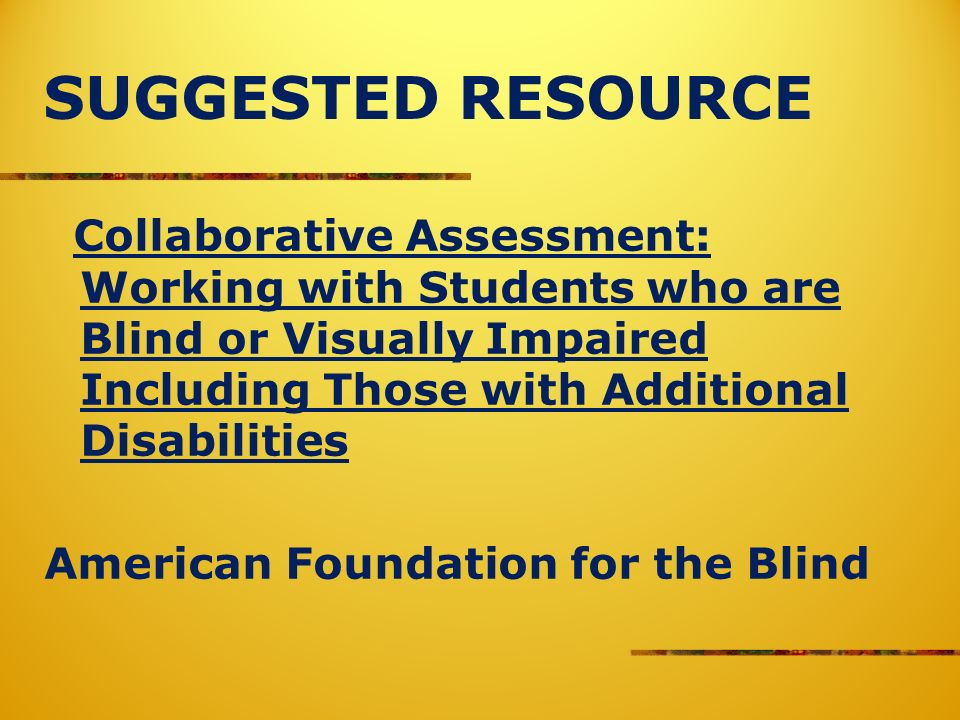 SUGGESTED RESOURCE Collaborative Assessment: Working with Students who are Blind or Visually Impaired Including Those with Additional Disabilities American Foundation for the Blind
