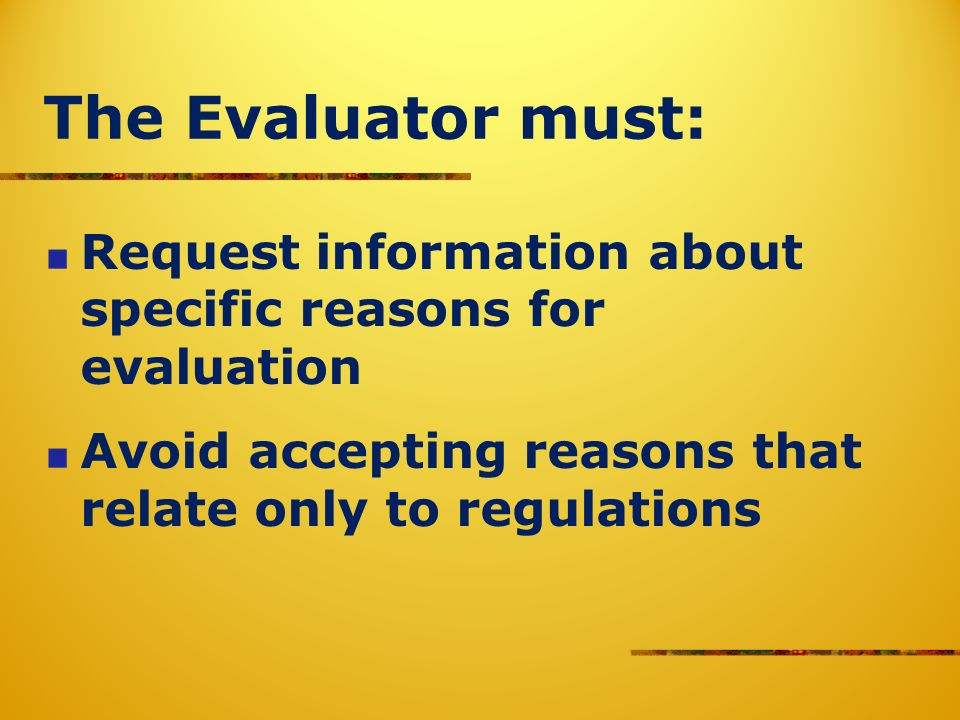 The Evaluator must: Request information about specific reasons for evaluation Avoid accepting reasons that relate only to regulations