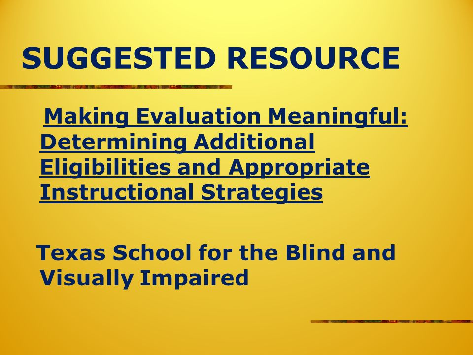 SUGGESTED RESOURCE Making Evaluation Meaningful: Determining Additional Eligibilities and Appropriate Instructional Strategies Texas School for the Blind and Visually Impaired
