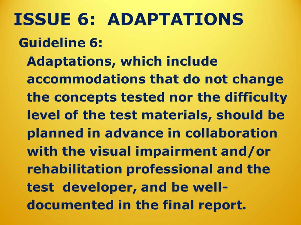 ISSUE 6: ADAPTATIONS Guideline 6: Adaptations, which include accommodations that do not change the concepts tested nor the difficulty level of the test materials, should be planned in advance in collaboration with the visual impairment and/or rehabilitation professional and the test developer, and be well- documented in the final report.