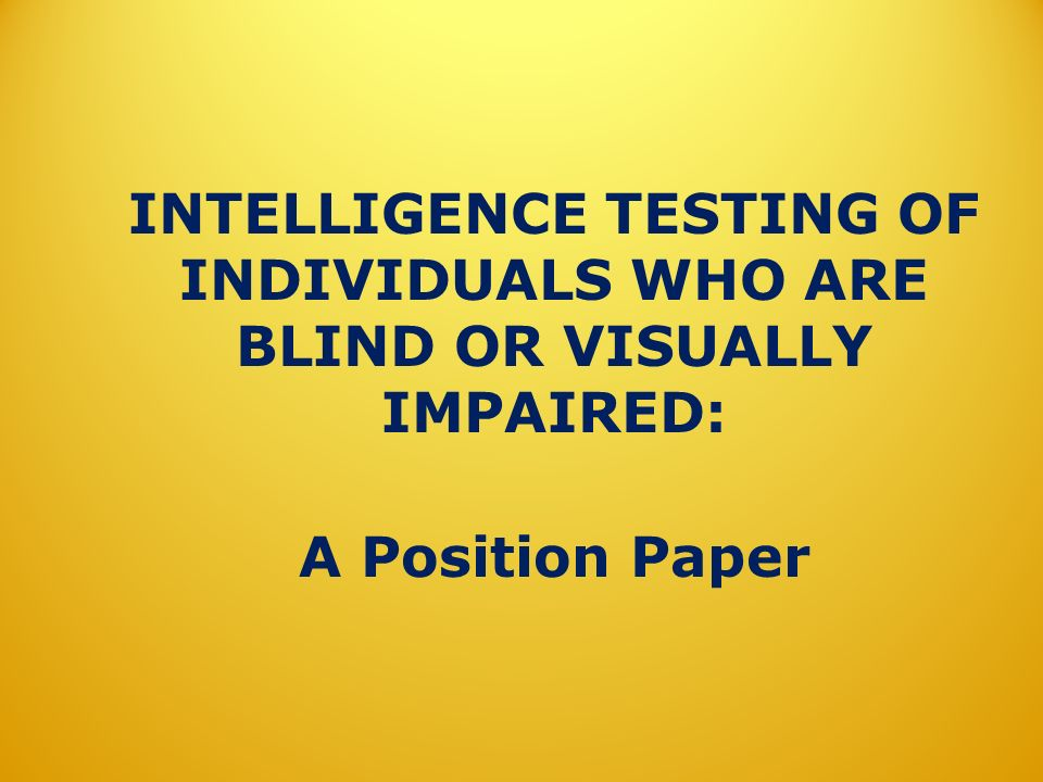 INTELLIGENCE TESTING OF INDIVIDUALS WHO ARE BLIND OR VISUALLY IMPAIRED: A Position Paper
