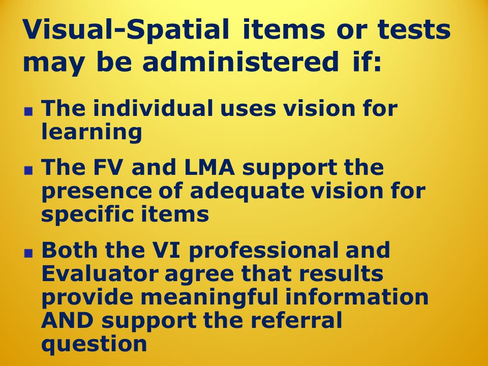 Visual-Spatial items or tests may be administered if: The individual uses vision for learning The FV and LMA support the presence of adequate vision for specific items Both the VI professional and Evaluator agree that results provide meaningful information AND support the referral question