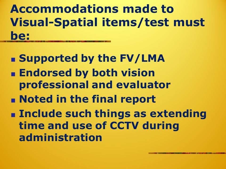 Accommodations made to Visual-Spatial items/test must be: Supported by the FV/LMA Endorsed by both vision professional and evaluator Noted in the final report Include such things as extending time and use of CCTV during administration