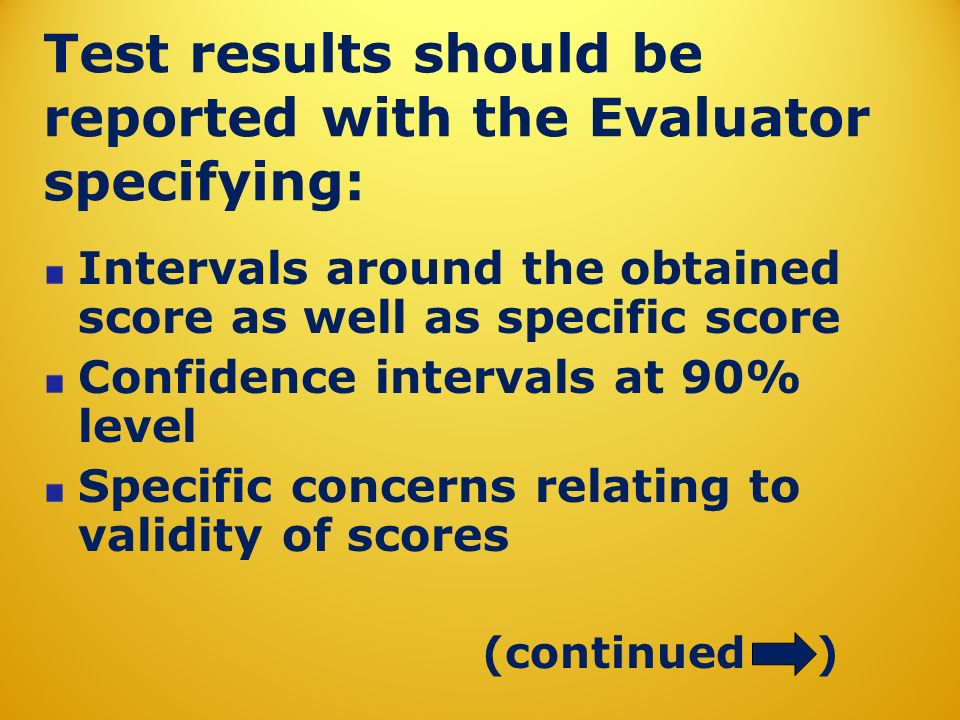 Test results should be reported with the Evaluator specifying: Intervals around the obtained score as well as specific score Confidence intervals at 90% level Specific concerns relating to validity of scores (continued )
