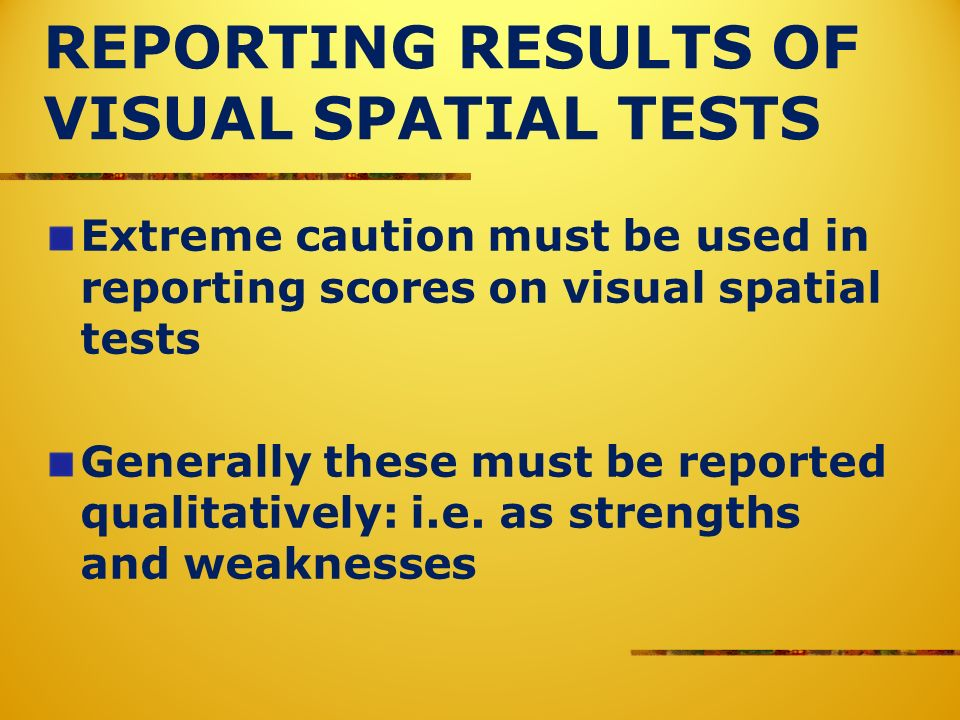 REPORTING RESULTS OF VISUAL SPATIAL TESTS Extreme caution must be used in reporting scores on visual spatial tests Generally these must be reported qualitatively: i.e.