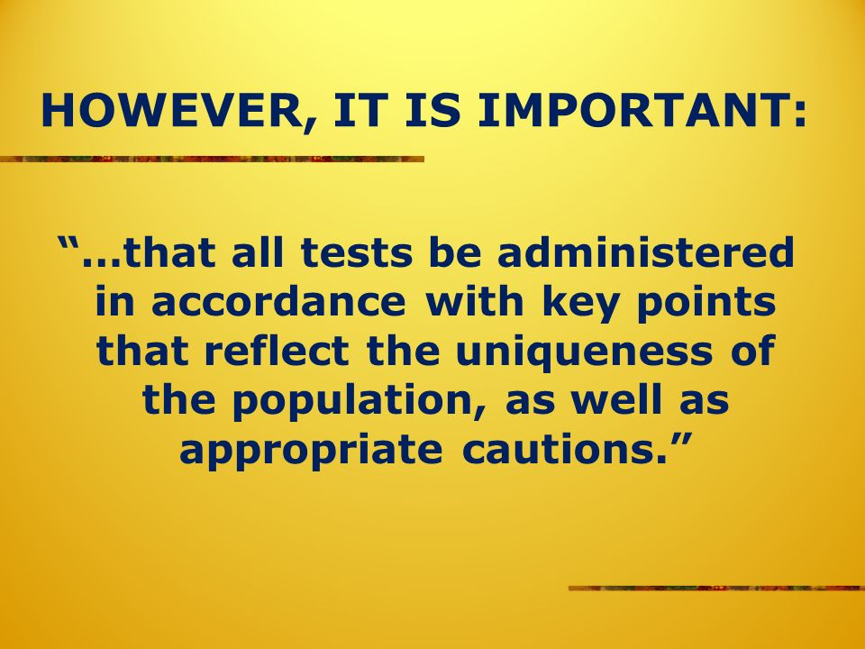 HOWEVER, IT IS IMPORTANT: …that all tests be administered in accordance with key points that reflect the uniqueness of the population, as well as appropriate cautions.