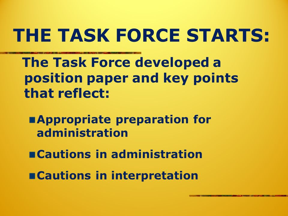 THE TASK FORCE STARTS: The Task Force developed a position paper and key points that reflect: Appropriate preparation for administration Cautions in administration Cautions in interpretation