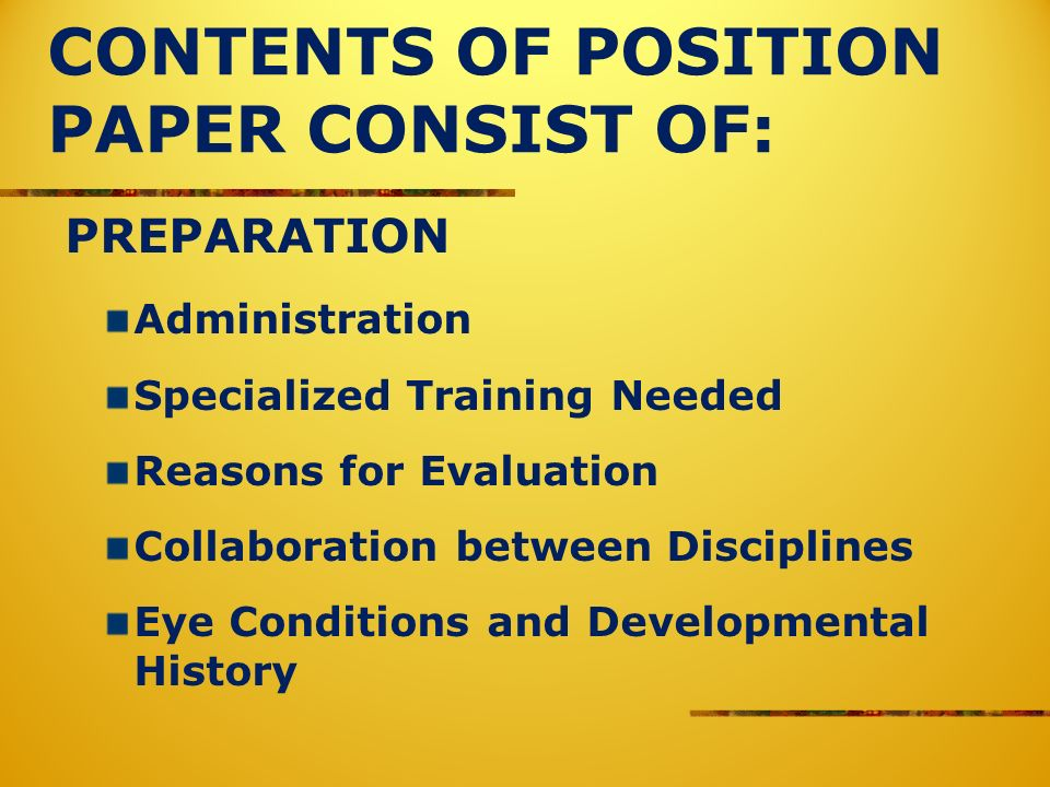 CONTENTS OF POSITION PAPER CONSIST OF: PREPARATION Administration Specialized Training Needed Reasons for Evaluation Collaboration between Disciplines Eye Conditions and Developmental History