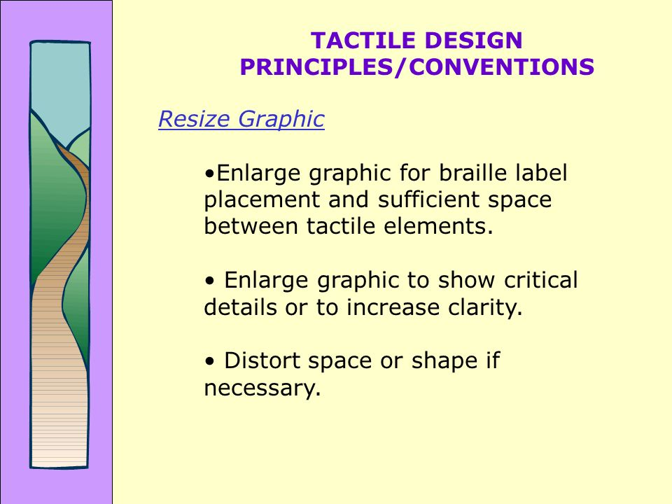 TACTILE DESIGN PRINCIPLES/CONVENTIONS Resize Graphic Enlarge graphic for braille label placement and sufficient space between tactile elements.