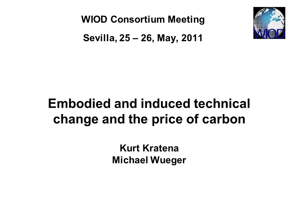 WIOD Consortium Meeting Sevilla, 25 – 26, May, 2011 Embodied and induced technical change and the price of carbon Kurt Kratena Michael Wueger