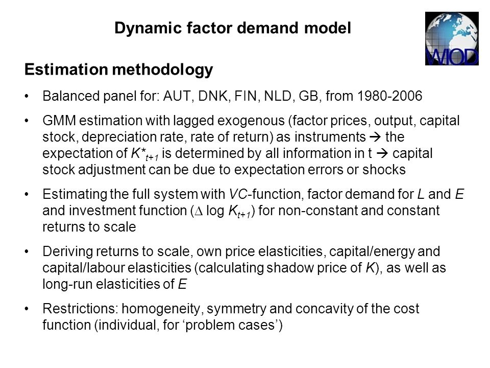 Estimation methodology Balanced panel for: AUT, DNK, FIN, NLD, GB, from 1980-2006 GMM estimation with lagged exogenous (factor prices, output, capital stock, depreciation rate, rate of return) as instruments the expectation of K* t+1 is determined by all information in t capital stock adjustment can be due to expectation errors or shocks Estimating the full system with VC-function, factor demand for L and E and investment function ( log K t+1 ) for non-constant and constant returns to scale Deriving returns to scale, own price elasticities, capital/energy and capital/labour elasticities (calculating shadow price of K), as well as long-run elasticities of E Restrictions: homogeneity, symmetry and concavity of the cost function (individual, for problem cases) Dynamic factor demand model