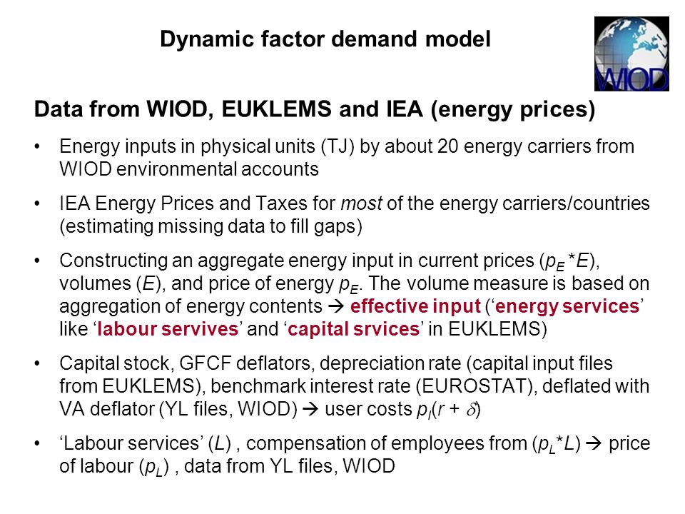 Data from WIOD, EUKLEMS and IEA (energy prices) Energy inputs in physical units (TJ) by about 20 energy carriers from WIOD environmental accounts IEA Energy Prices and Taxes for most of the energy carriers/countries (estimating missing data to fill gaps) Constructing an aggregate energy input in current prices (p E *E), volumes (E), and price of energy p E.