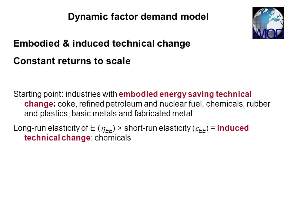 Embodied & induced technical change Constant returns to scale Starting point: industries with embodied energy saving technical change: coke, refined petroleum and nuclear fuel, chemicals, rubber and plastics, basic metals and fabricated metal Long-run elasticity of E ( EE ) > short-run elasticity ( EE ) = induced technical change: chemicals Dynamic factor demand model