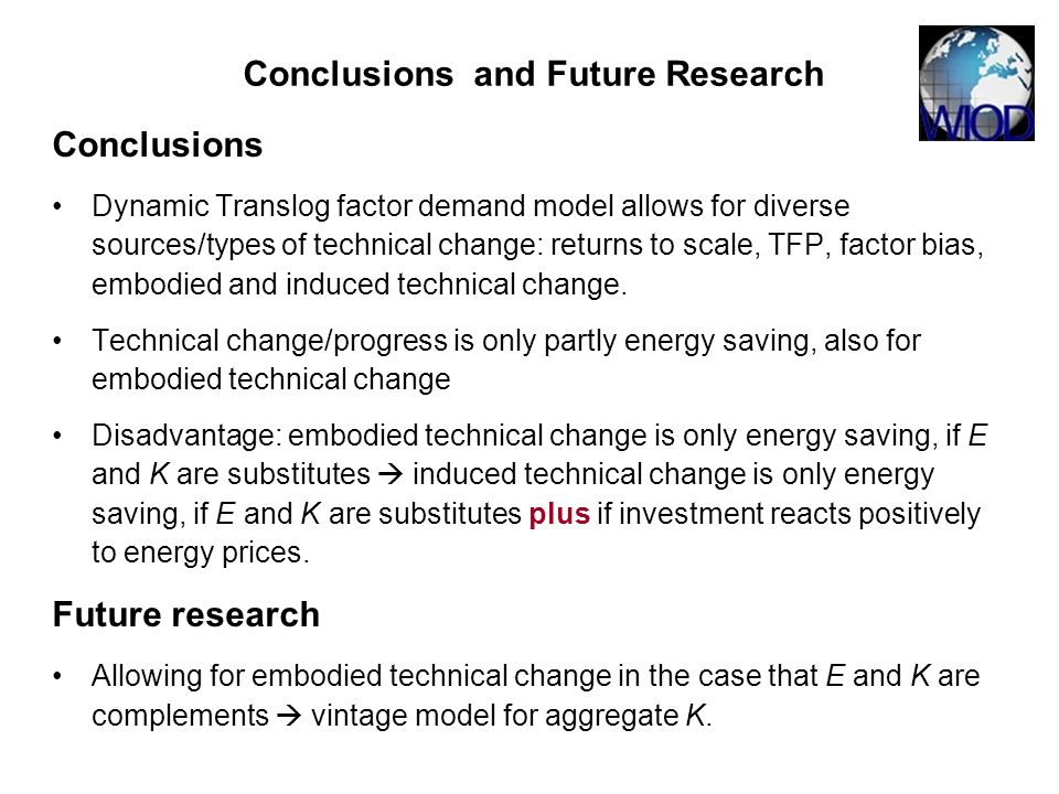 Conclusions and Future Research Conclusions Dynamic Translog factor demand model allows for diverse sources/types of technical change: returns to scale, TFP, factor bias, embodied and induced technical change.