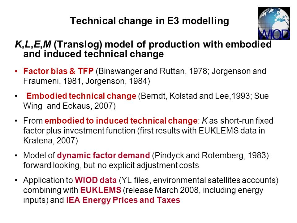 K,L,E,M (Translog) model of production with embodied and induced technical change Factor bias & TFP (Binswanger and Ruttan, 1978; Jorgenson and Fraumeni, 1981, Jorgenson, 1984) Embodied technical change (Berndt, Kolstad and Lee,1993; Sue Wing and Eckaus, 2007) From embodied to induced technical change: K as short-run fixed factor plus investment function (first results with EUKLEMS data in Kratena, 2007) Model of dynamic factor demand (Pindyck and Rotemberg, 1983): forward looking, but no explicit adjustment costs Application to WIOD data (YL files, environmental satellites accounts) combining with EUKLEMS (release March 2008, including energy inputs) and IEA Energy Prices and Taxes Technical change in E3 modelling