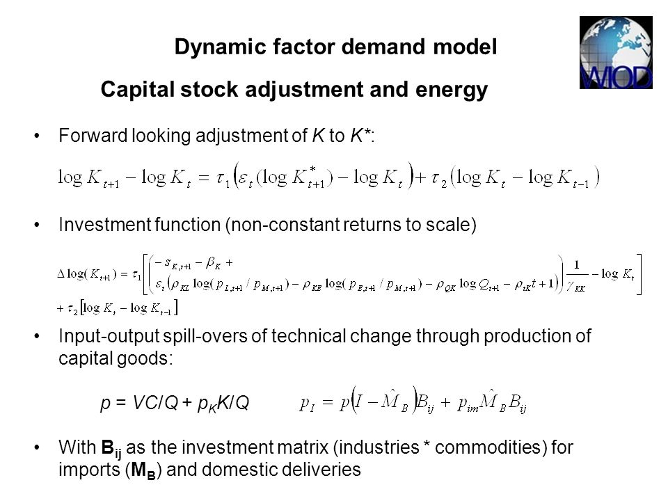 Dynamic factor demand model Capital stock adjustment and energy Forward looking adjustment of K to K*: Investment function (non-constant returns to scale) Input-output spill-overs of technical change through production of capital goods: p = VC/Q + p K K/Q With B ij as the investment matrix (industries * commodities) for imports (M B ) and domestic deliveries