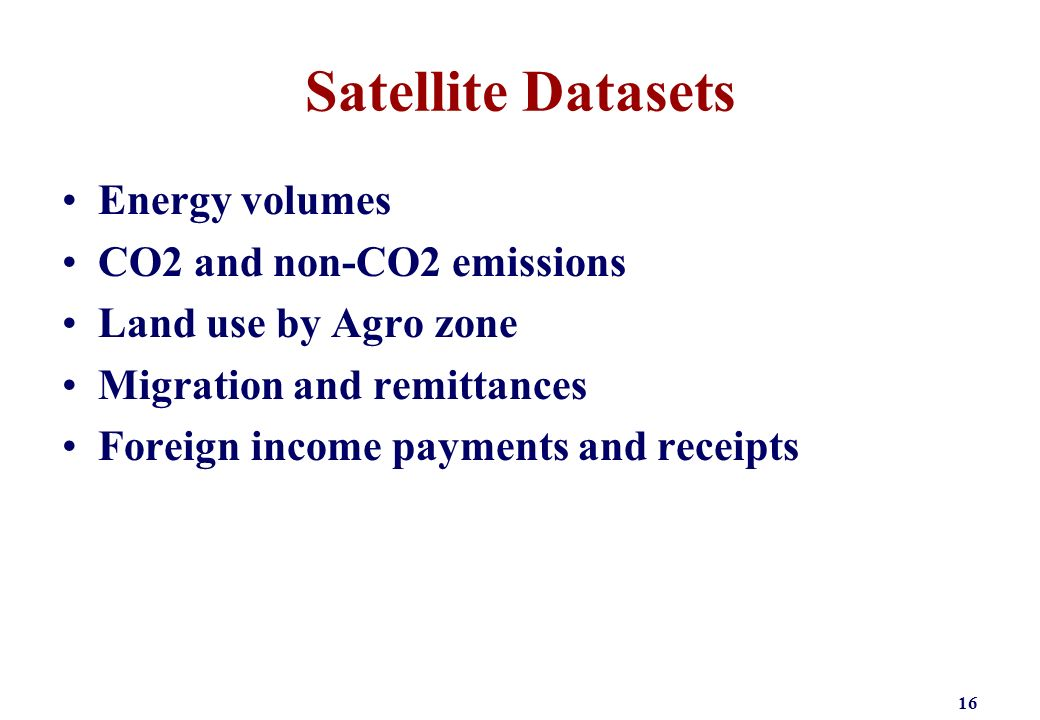 Satellite Datasets Energy volumes CO2 and non-CO2 emissions Land use by Agro zone Migration and remittances Foreign income payments and receipts 16