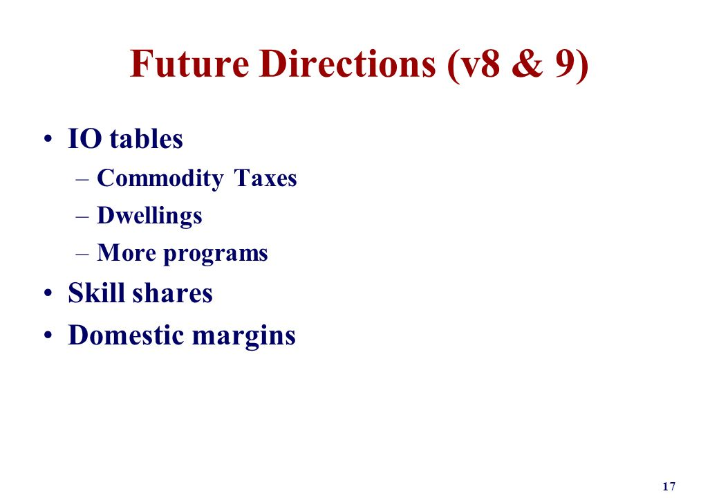 Future Directions (v8 & 9) IO tables –Commodity Taxes –Dwellings –More programs Skill shares Domestic margins 17