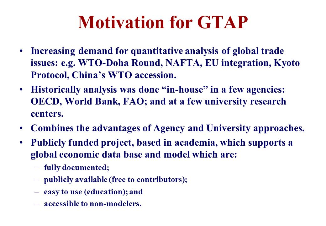 Motivation for GTAP Increasing demand for quantitative analysis of global trade issues: e.g.