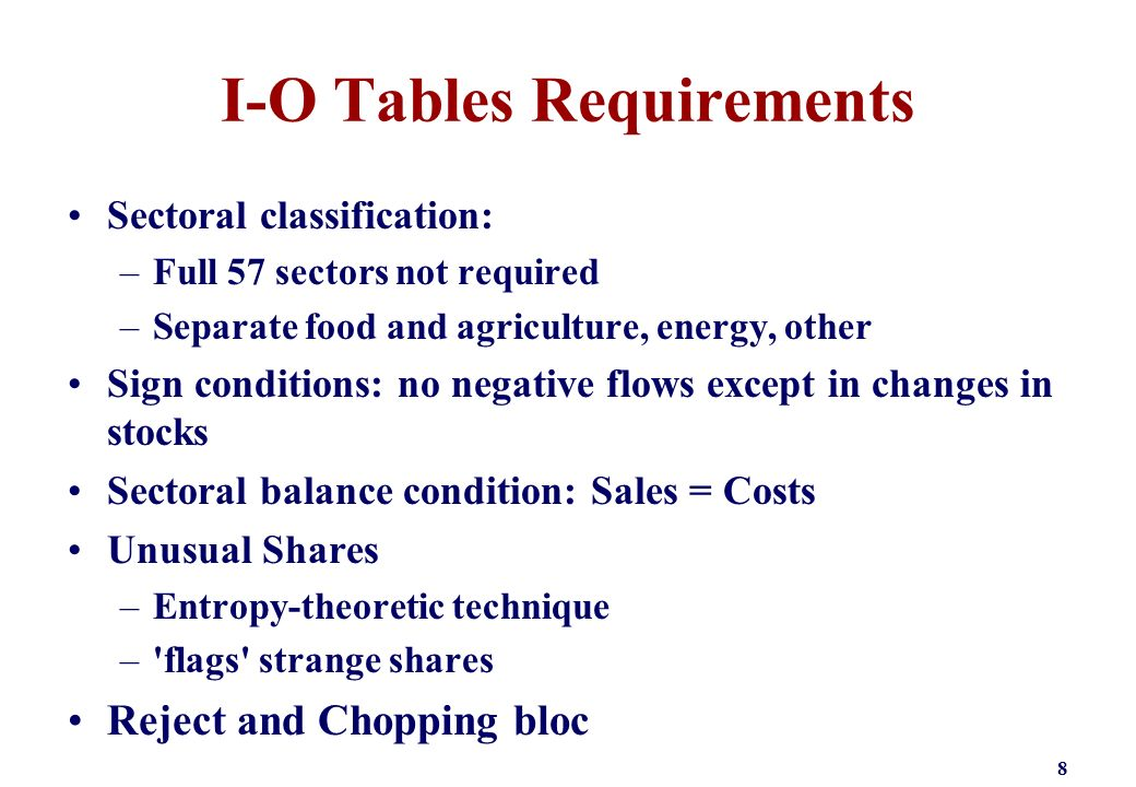 I-O Tables Requirements Sectoral classification: –Full 57 sectors not required –Separate food and agriculture, energy, other Sign conditions: no negative flows except in changes in stocks Sectoral balance condition: Sales = Costs Unusual Shares –Entropy-theoretic technique – flags strange shares Reject and Chopping bloc 8
