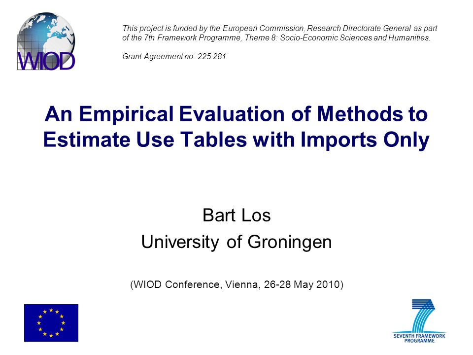 An Empirical Evaluation of Methods to Estimate Use Tables with Imports Only Bart Los University of Groningen (WIOD Conference, Vienna, 26-28 May 2010) This project is funded by the European Commission, Research Directorate General as part of the 7th Framework Programme, Theme 8: Socio-Economic Sciences and Humanities.