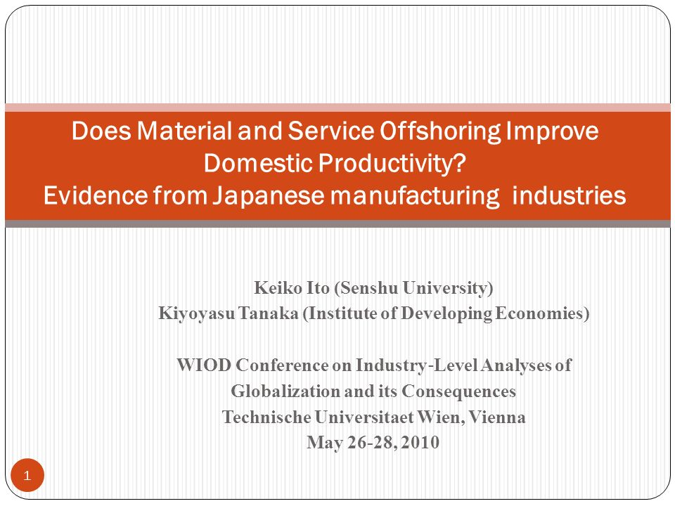 Keiko Ito (Senshu University) Kiyoyasu Tanaka (Institute of Developing Economies) WIOD Conference on Industry Level Analyses of Globalization and its Consequences Technische Universitaet Wien, Vienna May 26-28, 2010 1 Does Material and Service Offshoring Improve Domestic Productivity.