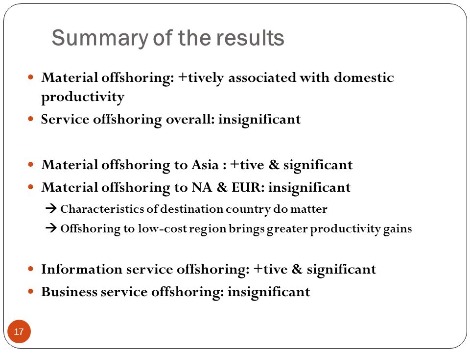 Summary of the results 17 Material offshoring: +tively associated with domestic productivity Service offshoring overall: insignificant Material offshoring to Asia : +tive & significant Material offshoring to NA & EUR: insignificant Characteristics of destination country do matter Offshoring to low-cost region brings greater productivity gains Information service offshoring: +tive & significant Business service offshoring: insignificant