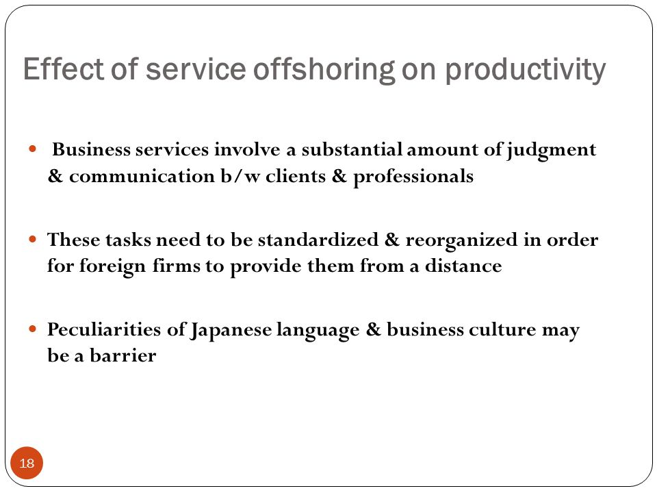 Effect of service offshoring on productivity 18 Business services involve a substantial amount of judgment & communication b/w clients & professionals These tasks need to be standardized & reorganized in order for foreign firms to provide them from a distance Peculiarities of Japanese language & business culture may be a barrier
