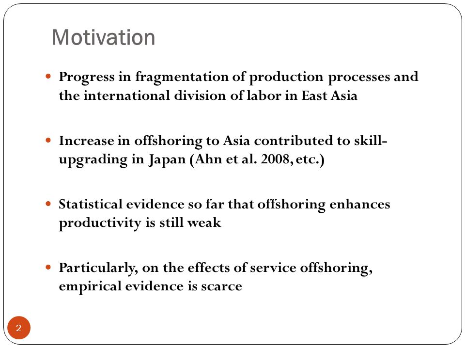 Motivation 2 Progress in fragmentation of production processes and the international division of labor in East Asia Increase in offshoring to Asia contributed to skill- upgrading in Japan (Ahn et al.