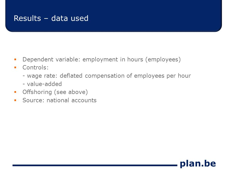 plan.be Results – data used Dependent variable: employment in hours (employees) Controls: - wage rate: deflated compensation of employees per hour - value-added Offshoring (see above) Source: national accounts