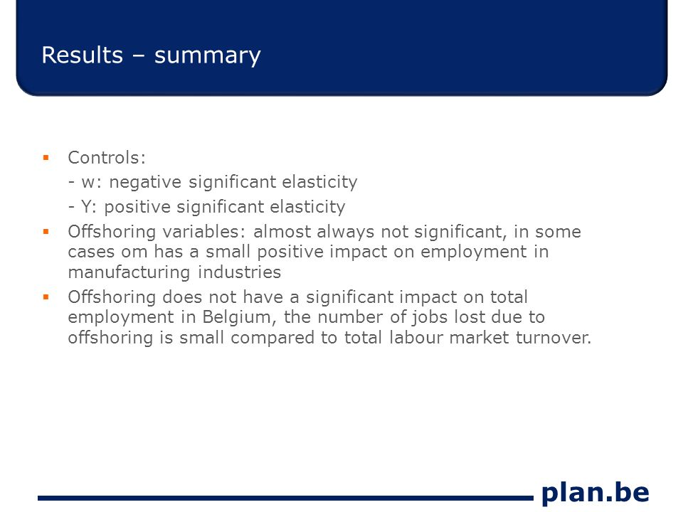 plan.be Results – summary Controls: - w: negative significant elasticity - Y: positive significant elasticity Offshoring variables: almost always not significant, in some cases om has a small positive impact on employment in manufacturing industries Offshoring does not have a significant impact on total employment in Belgium, the number of jobs lost due to offshoring is small compared to total labour market turnover.