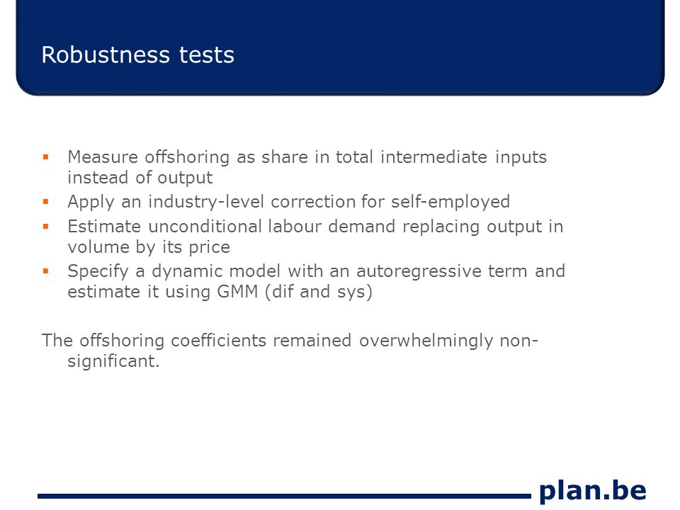 plan.be Robustness tests Measure offshoring as share in total intermediate inputs instead of output Apply an industry-level correction for self-employed Estimate unconditional labour demand replacing output in volume by its price Specify a dynamic model with an autoregressive term and estimate it using GMM (dif and sys) The offshoring coefficients remained overwhelmingly non- significant.