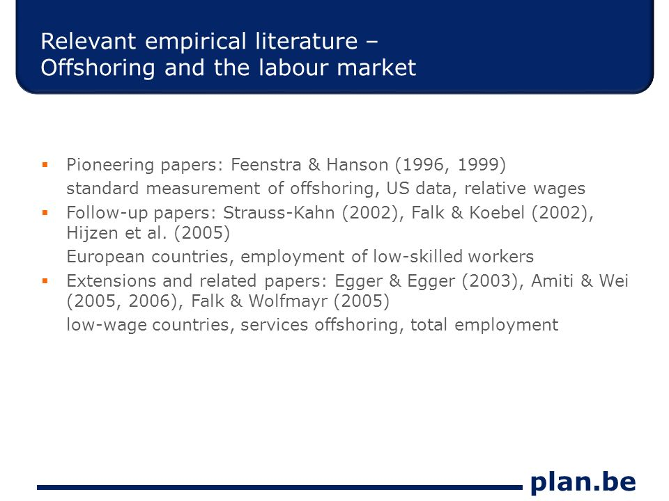 plan.be Relevant empirical literature – Offshoring and the labour market Pioneering papers: Feenstra & Hanson (1996, 1999) standard measurement of offshoring, US data, relative wages Follow-up papers: Strauss-Kahn (2002), Falk & Koebel (2002), Hijzen et al.