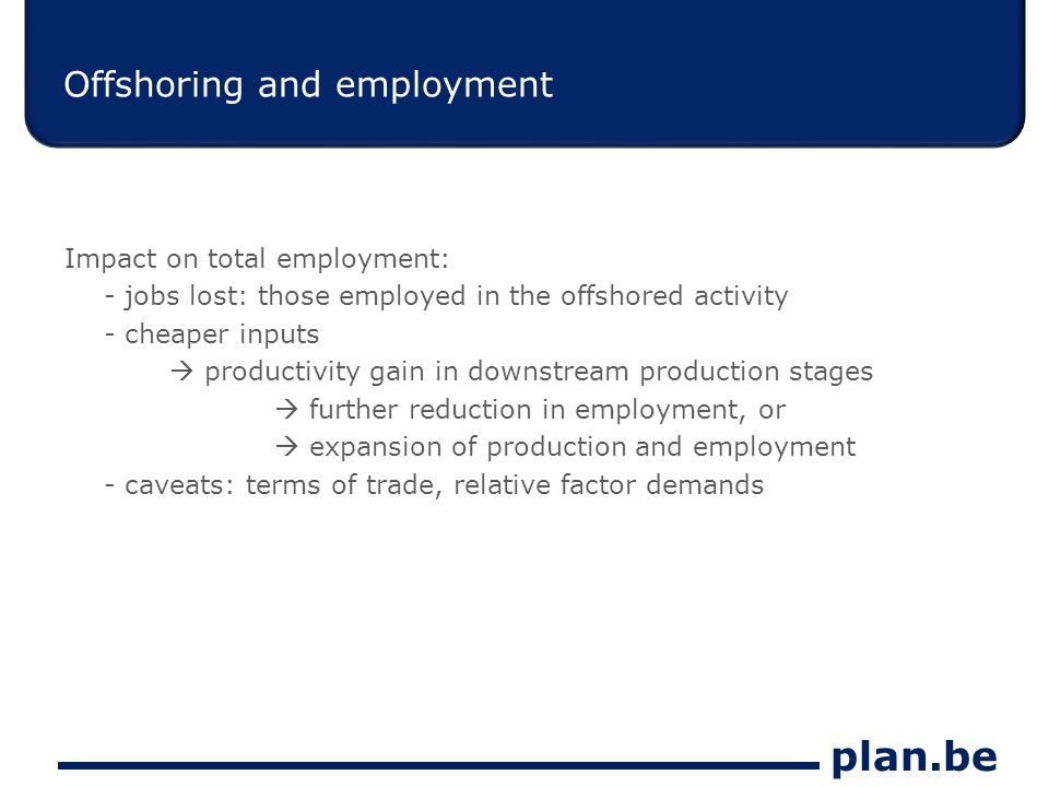 plan.be Offshoring and employment Impact on total employment: - jobs lost: those employed in the offshored activity - cheaper inputs productivity gain in downstream production stages further reduction in employment, or expansion of production and employment - caveats: terms of trade, relative factor demands