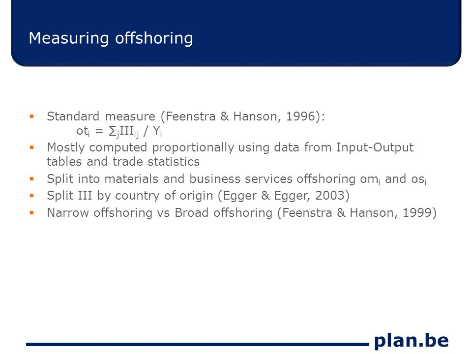 plan.be Measuring offshoring Standard measure (Feenstra & Hanson, 1996): ot i = j III ij / Y i Mostly computed proportionally using data from Input-Output tables and trade statistics Split into materials and business services offshoring om i and os i Split III by country of origin (Egger & Egger, 2003) Narrow offshoring vs Broad offshoring (Feenstra & Hanson, 1999)