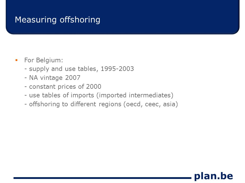 plan.be Measuring offshoring For Belgium: - supply and use tables, 1995-2003 - NA vintage 2007 - constant prices of 2000 - use tables of imports (imported intermediates) - offshoring to different regions (oecd, ceec, asia)