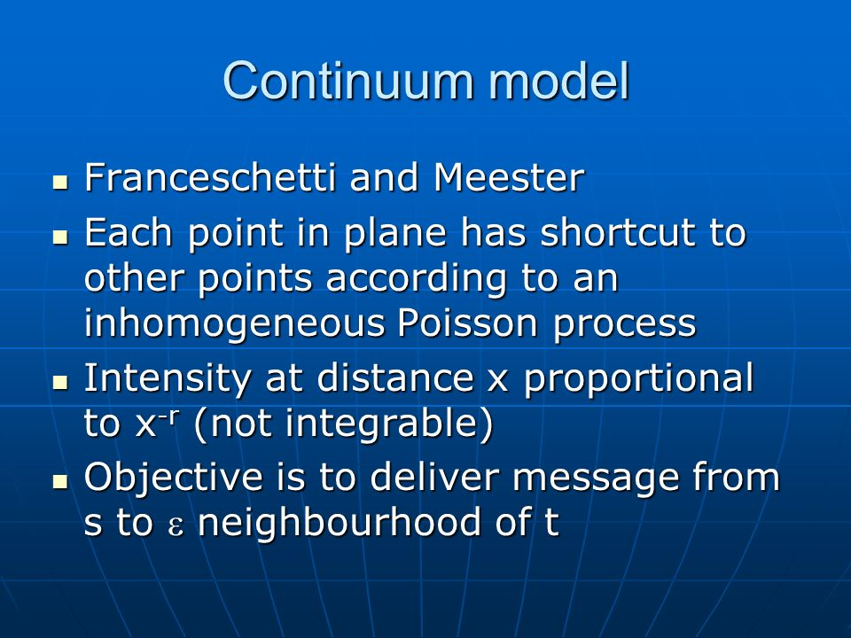 Continuum model Franceschetti and Meester Franceschetti and Meester Each point in plane has shortcut to other points according to an inhomogeneous Poisson process Each point in plane has shortcut to other points according to an inhomogeneous Poisson process Intensity at distance x proportional to x -r (not integrable) Intensity at distance x proportional to x -r (not integrable) Objective is to deliver message from s to neighbourhood of t Objective is to deliver message from s to neighbourhood of t