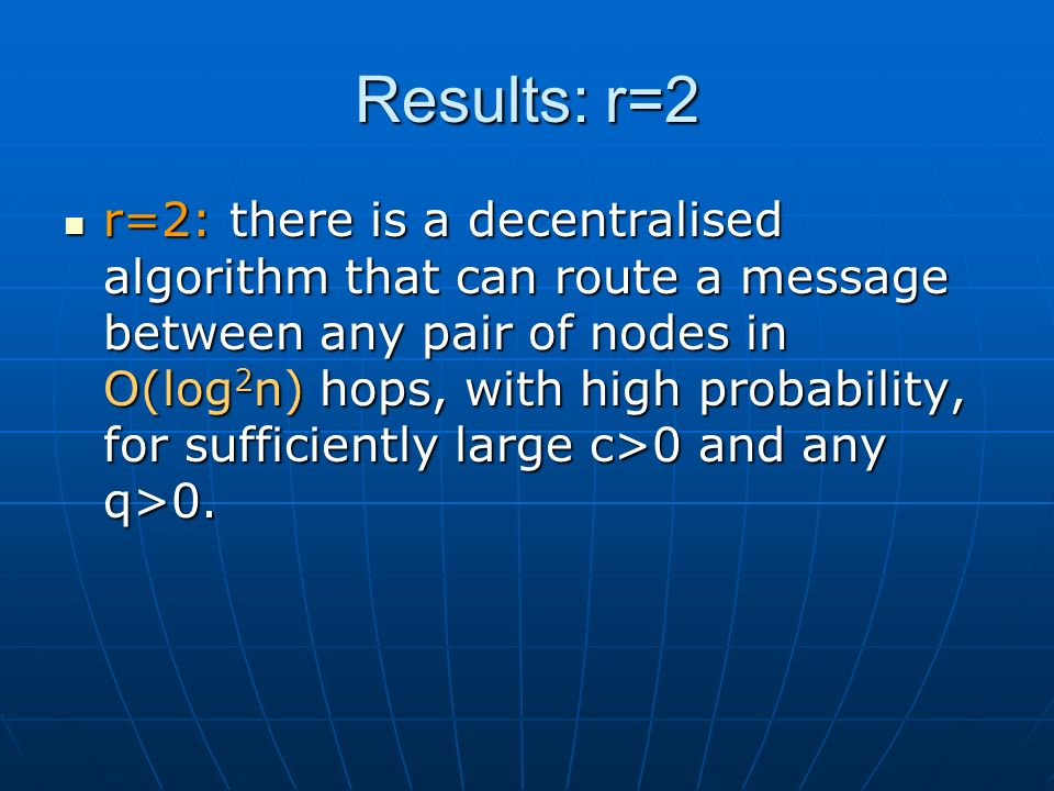 Results: r=2 r=2: there is a decentralised algorithm that can route a message between any pair of nodes in O(log 2 n) hops, with high probability, for sufficiently large c>0 and any q>0.
