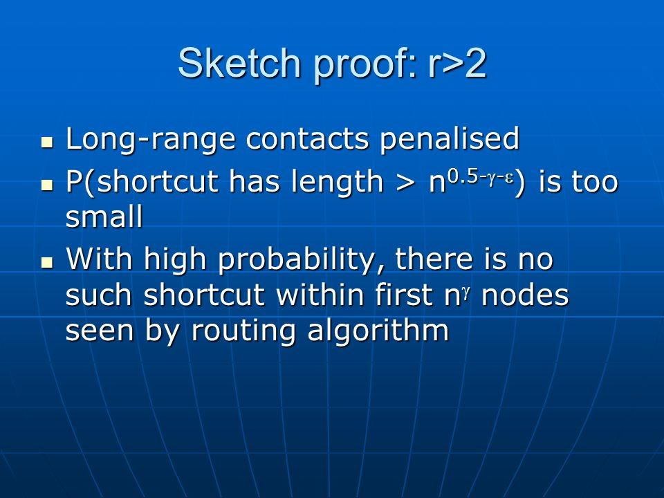 Sketch proof: r>2 Long-range contacts penalised Long-range contacts penalised P(shortcut has length > n 0.5-- ) is too small P(shortcut has length > n 0.5-- ) is too small With high probability, there is no such shortcut within first n nodes seen by routing algorithm With high probability, there is no such shortcut within first n nodes seen by routing algorithm