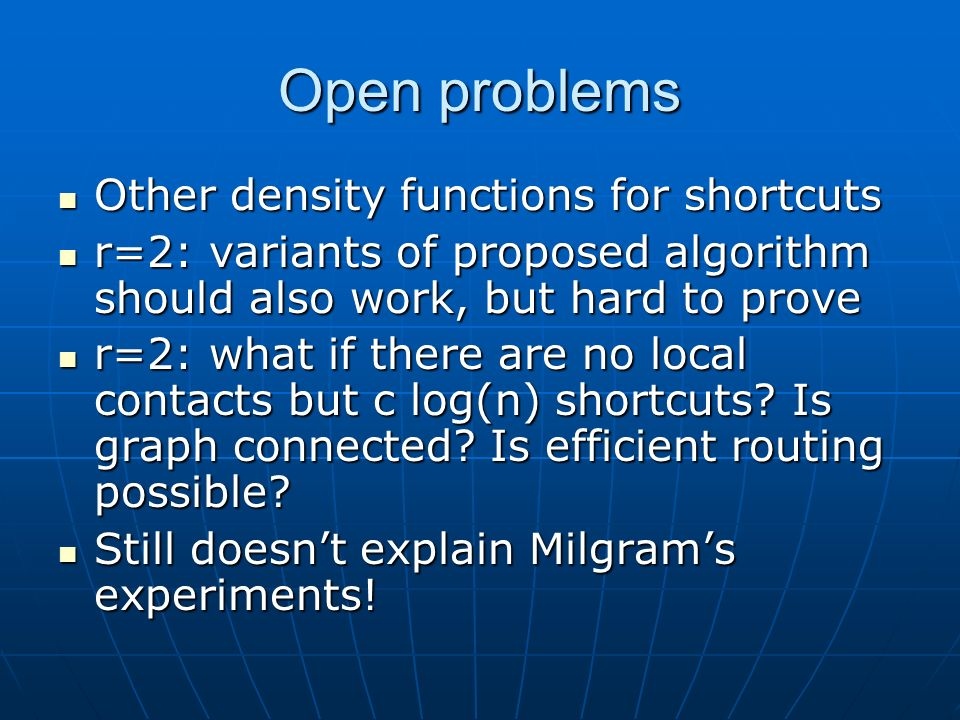 Open problems Other density functions for shortcuts Other density functions for shortcuts r=2: variants of proposed algorithm should also work, but hard to prove r=2: variants of proposed algorithm should also work, but hard to prove r=2: what if there are no local contacts but c log(n) shortcuts.