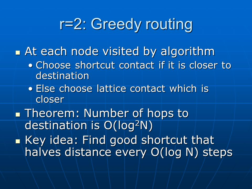 r=2: Greedy routing At each node visited by algorithm At each node visited by algorithm Choose shortcut contact if it is closer to destinationChoose shortcut contact if it is closer to destination Else choose lattice contact which is closerElse choose lattice contact which is closer Theorem: Number of hops to destination is O(log 2 N) Theorem: Number of hops to destination is O(log 2 N) Key idea: Find good shortcut that halves distance every O(log N) steps Key idea: Find good shortcut that halves distance every O(log N) steps