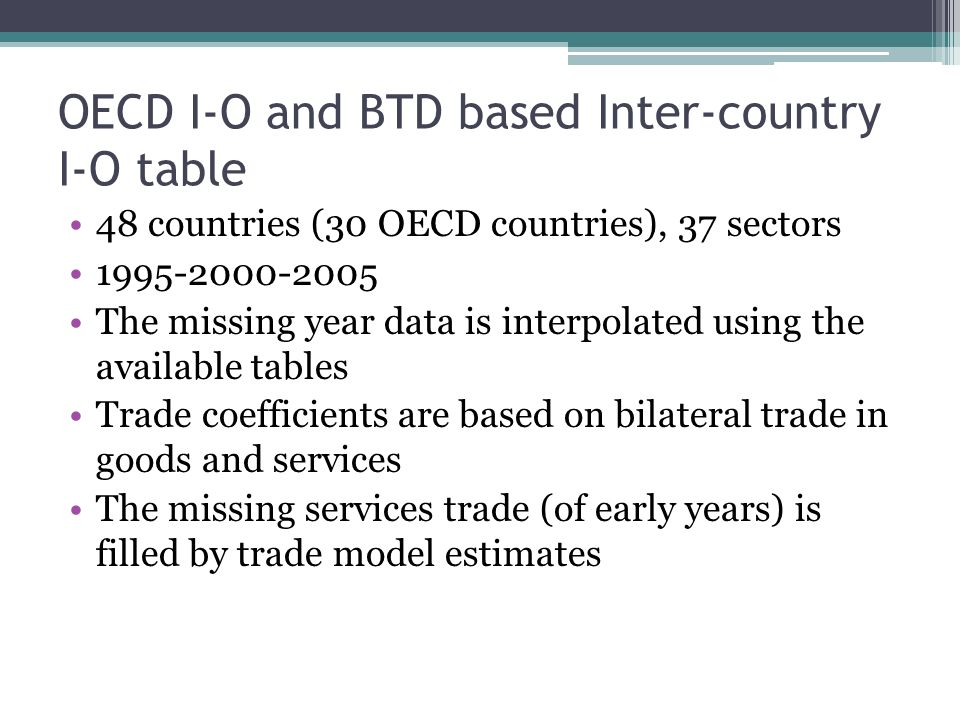 OECD I-O and BTD based Inter-country I-O table 48 countries (30 OECD countries), 37 sectors 1995-2000-2005 The missing year data is interpolated using the available tables Trade coefficients are based on bilateral trade in goods and services The missing services trade (of early years) is filled by trade model estimates