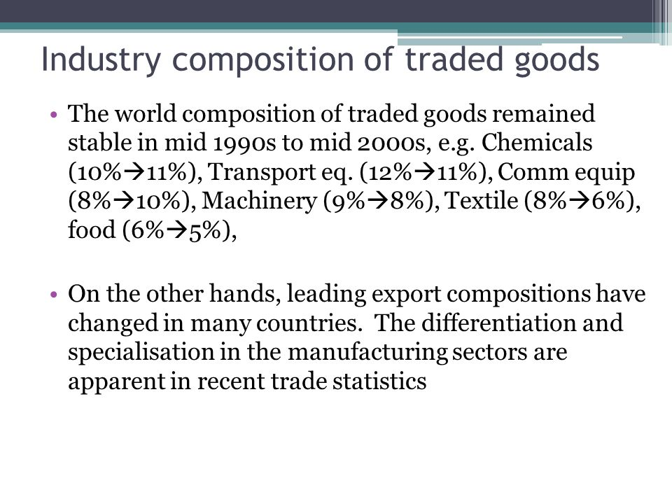 Industry composition of traded goods The world composition of traded goods remained stable in mid 1990s to mid 2000s, e.g.