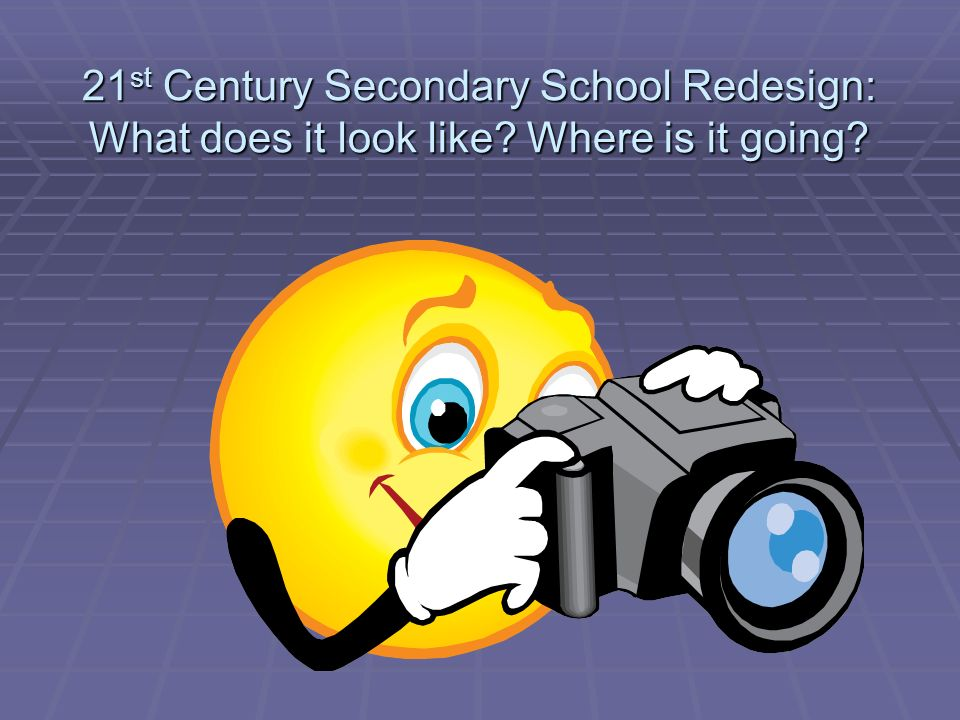21 st Century Secondary School Redesign: What does it look like Where is it going