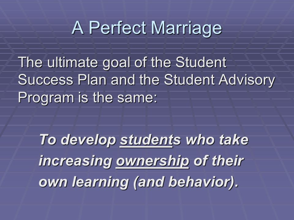 A Perfect Marriage The ultimate goal of the Student Success Plan and the Student Advisory Program is the same: To develop students who take To develop students who take increasing ownership of their increasing ownership of their own learning (and behavior).